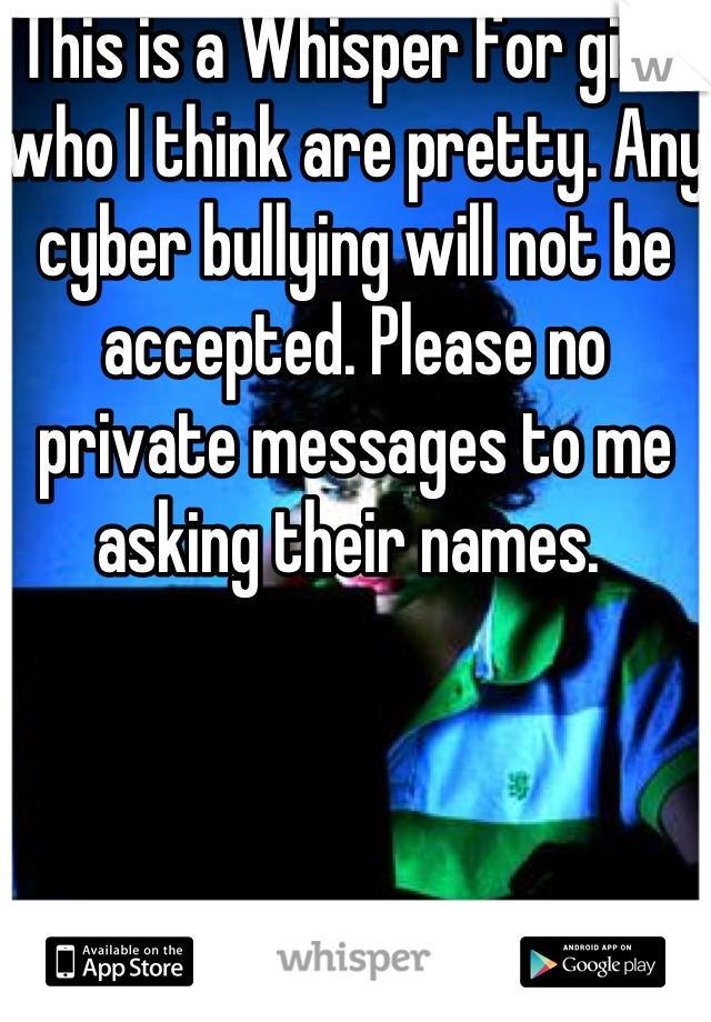 This is a Whisper for girls who I think are pretty. Any cyber bullying will not be accepted. Please no private messages to me asking their names.