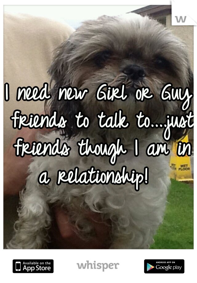 I need new Girl or Guy friends to talk to....just friends though I am in a relationship!
