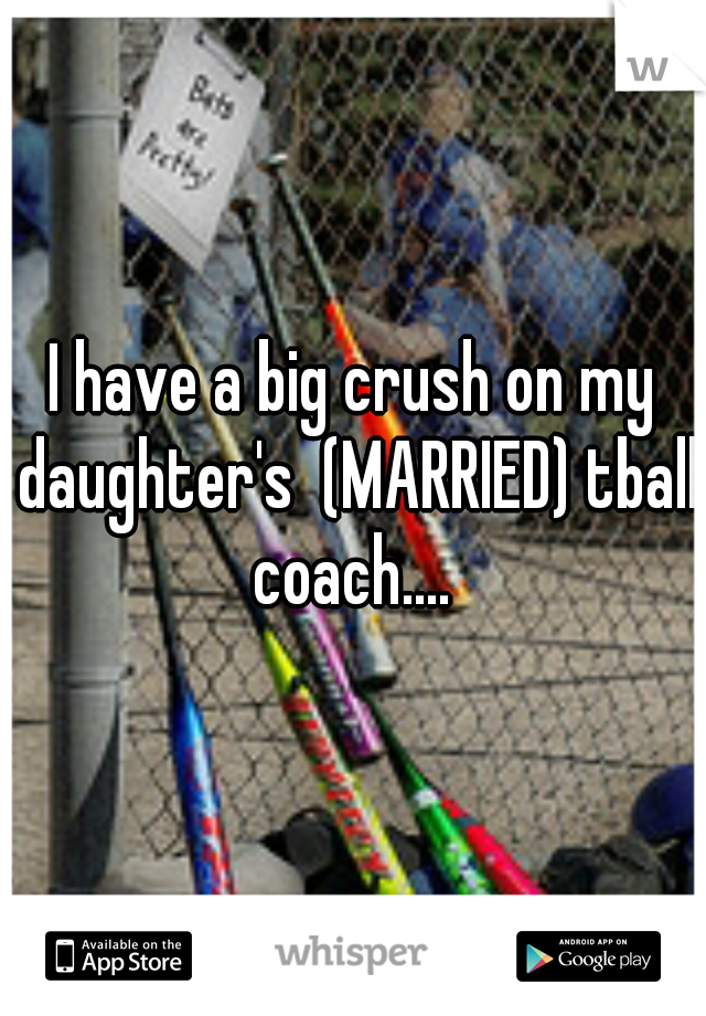 I have a big crush on my daughter's  (MARRIED) tball coach....