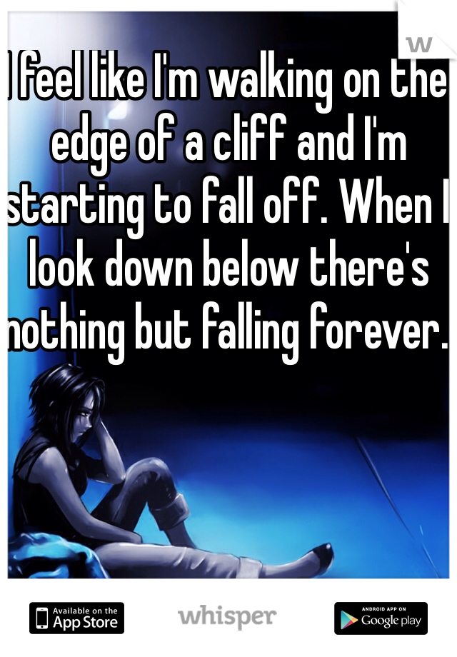 I feel like I'm walking on the edge of a cliff and I'm starting to fall off. When I look down below there's nothing but falling forever.