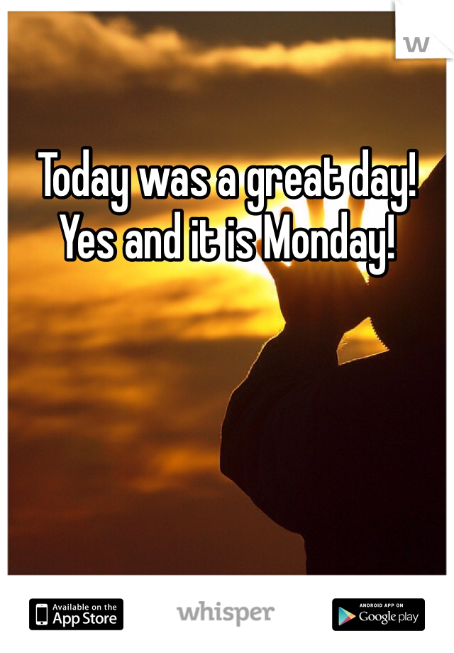 Today was a great day! Yes and it is Monday!