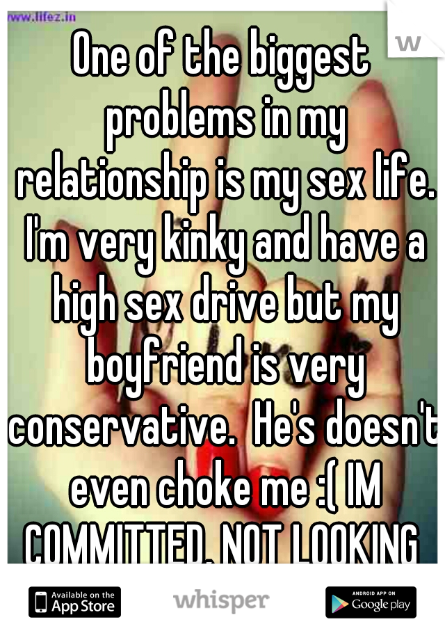 One of the biggest problems in my relationship is my sex life. I'm very kinky and have a high sex drive but my boyfriend is very conservative.  He's doesn't even choke me :( IM COMMITTED, NOT LOOKING