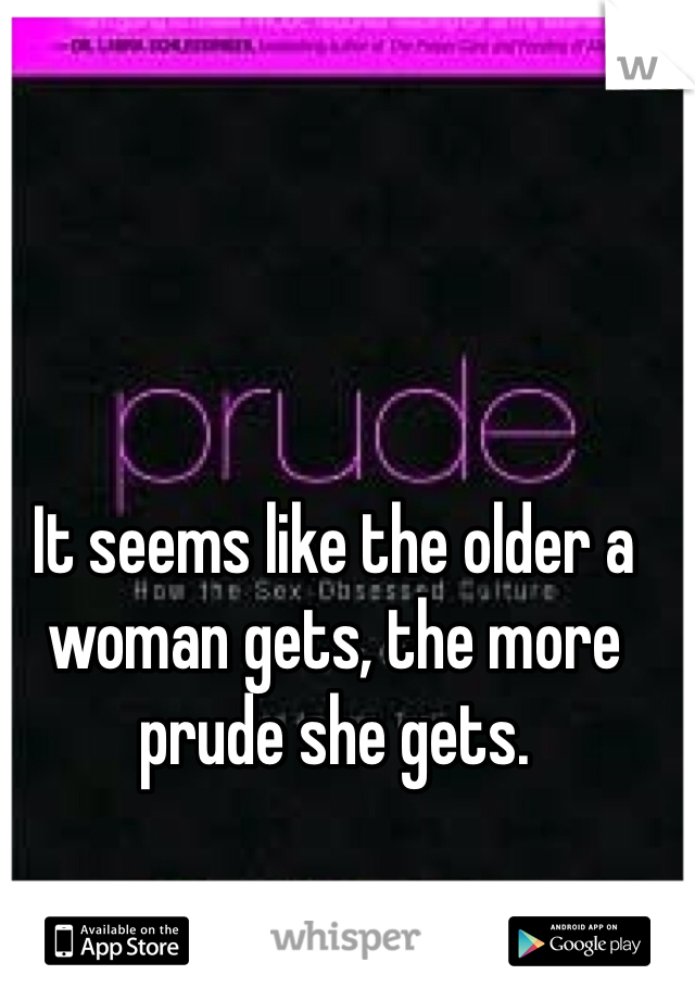 It seems like the older a woman gets, the more prude she gets.
