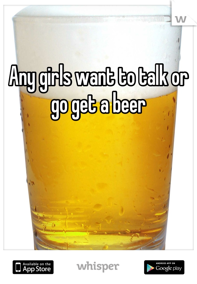 Any girls want to talk or go get a beer