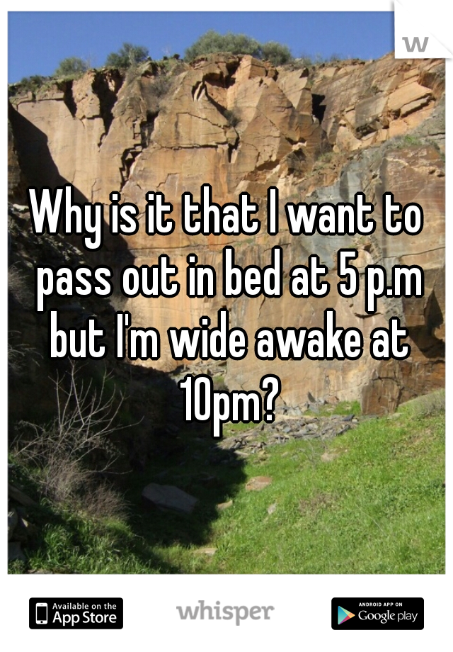 Why is it that I want to pass out in bed at 5 p.m but I'm wide awake at 10pm?