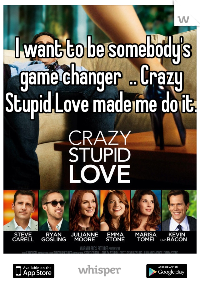 I want to be somebody's game changer  .. Crazy Stupid Love made me do it.