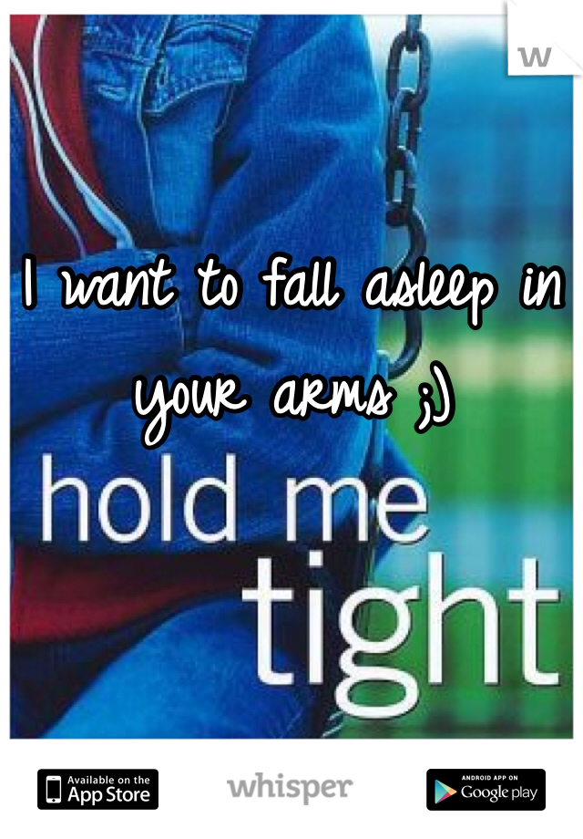 I want to fall asleep in your arms ;)