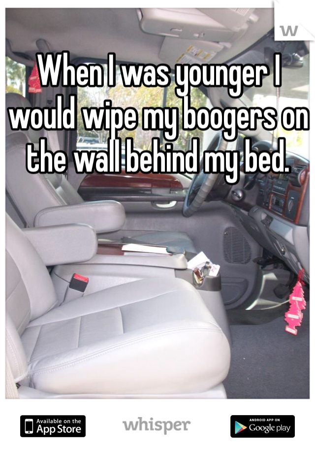 When I was younger I would wipe my boogers on the wall behind my bed.
