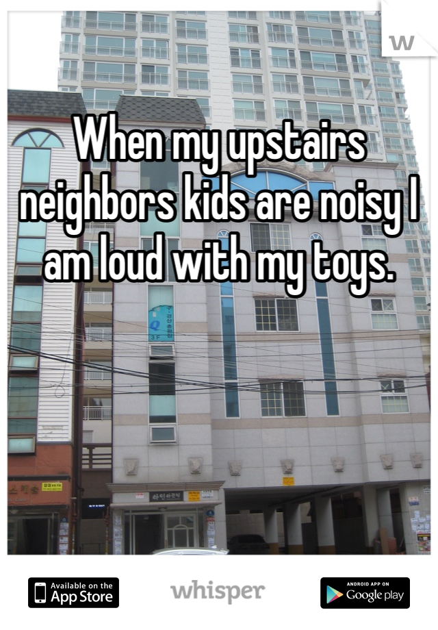 When my upstairs neighbors kids are noisy I am loud with my toys.