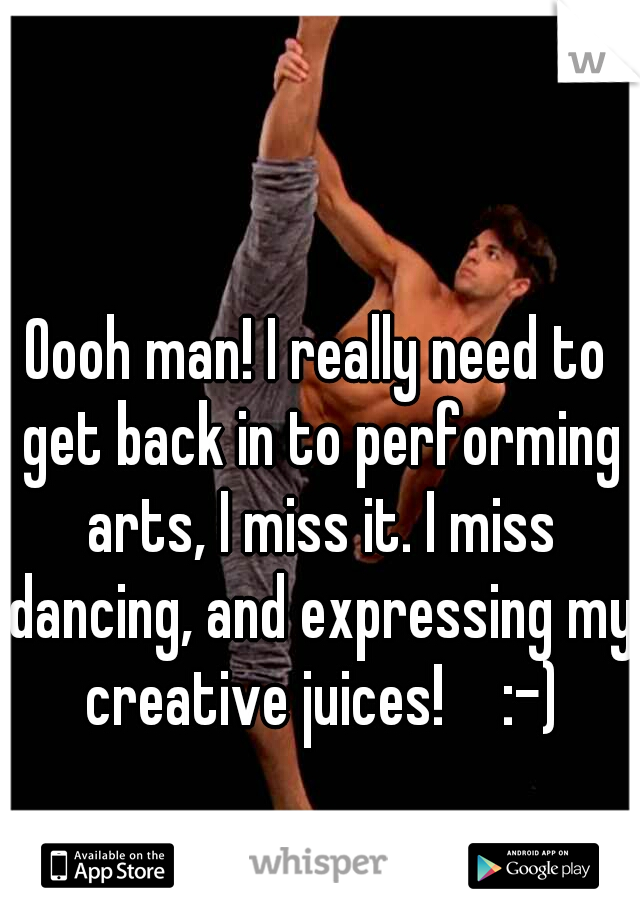 Oooh man! I really need to get back in to performing arts, I miss it. I miss dancing, and expressing my creative juices!   :-)