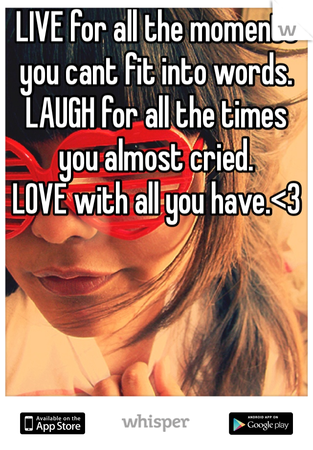 LIVE for all the moments you cant fit into words. LAUGH for all the times you almost cried. LOVE with all you have.<3