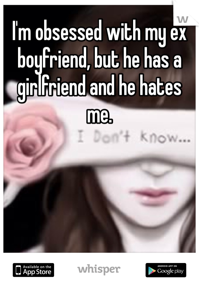 I'm obsessed with my ex boyfriend, but he has a girlfriend and he hates me.