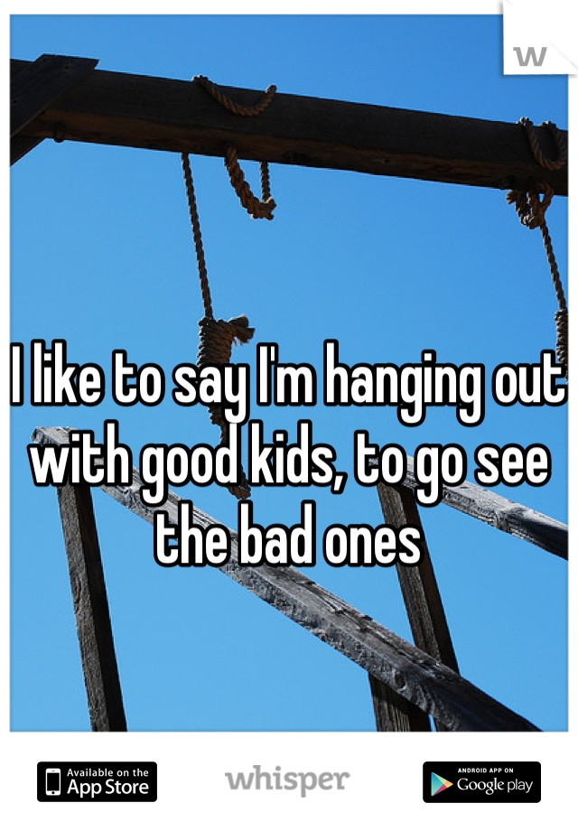 I like to say I'm hanging out with good kids, to go see the bad ones