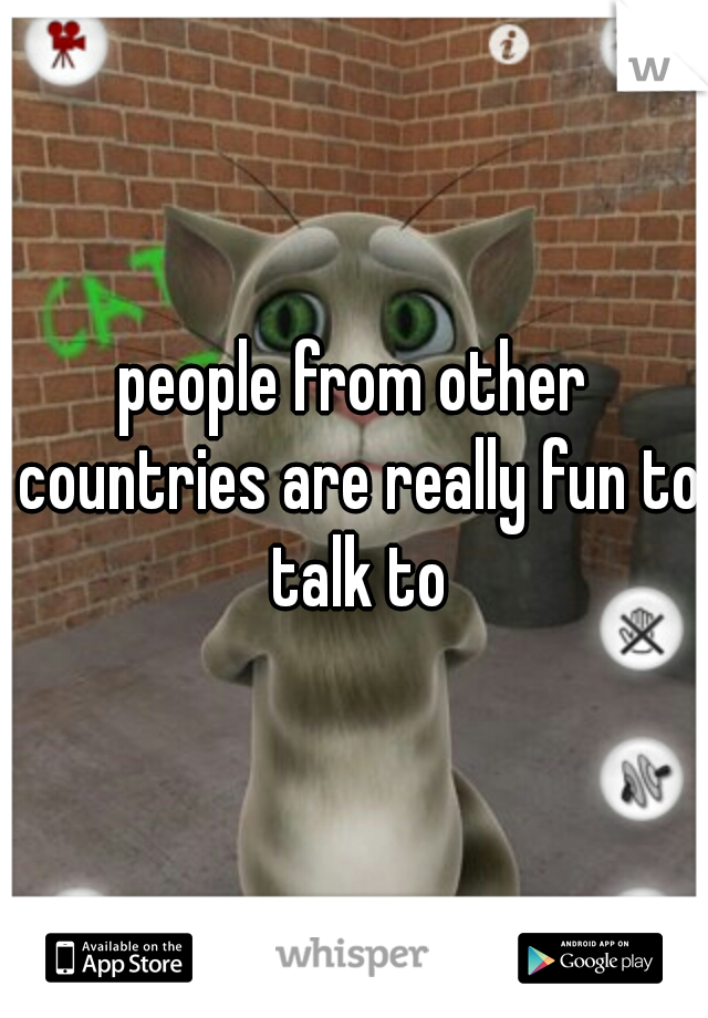 people from other countries are really fun to talk to