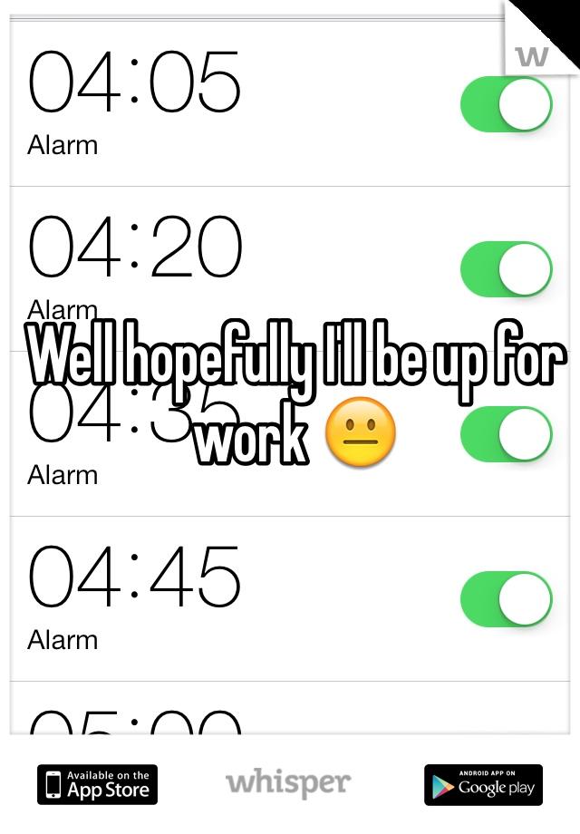 Well hopefully I'll be up for work 😐