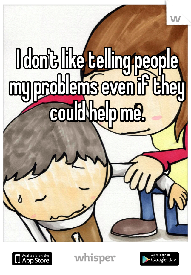 I don't like telling people my problems even if they could help me.