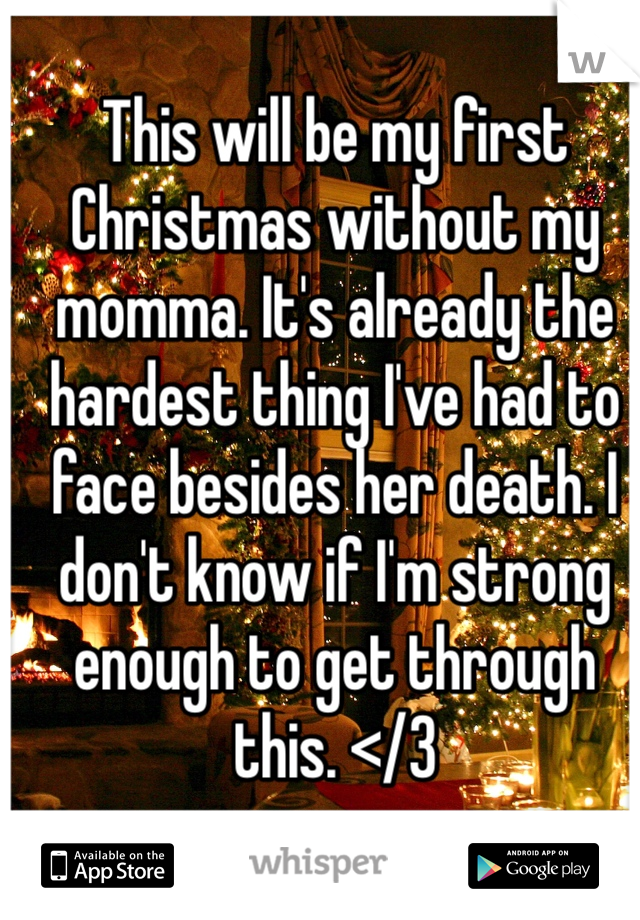 This will be my first Christmas without my momma. It's already the hardest thing I've had to face besides her death. I don't know if I'm strong enough to get through this. </3