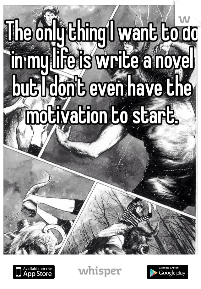 The only thing I want to do in my life is write a novel but I don't even have the motivation to start.