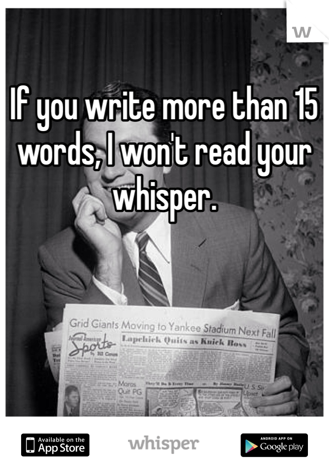 If you write more than 15 words, I won't read your whisper.