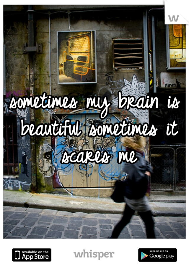 sometimes my brain is beautiful sometimes it scares me