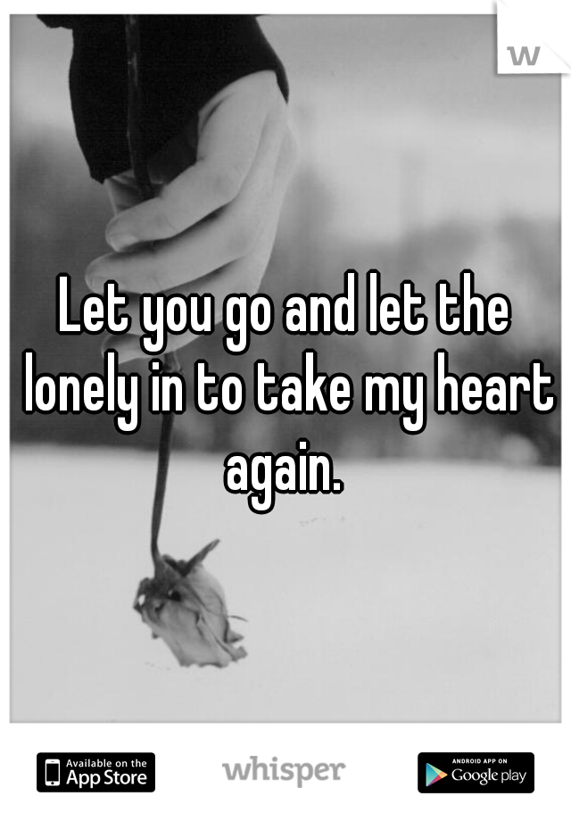 Let you go and let the lonely in to take my heart again.