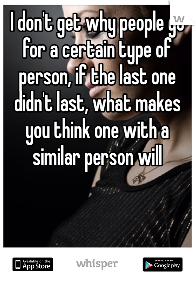 I don't get why people go for a certain type of person, if the last one didn't last, what makes you think one with a similar person will