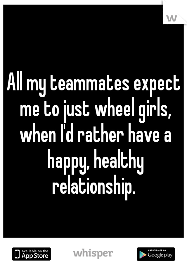 All my teammates expect me to just wheel girls, when I'd rather have a happy, healthy relationship.