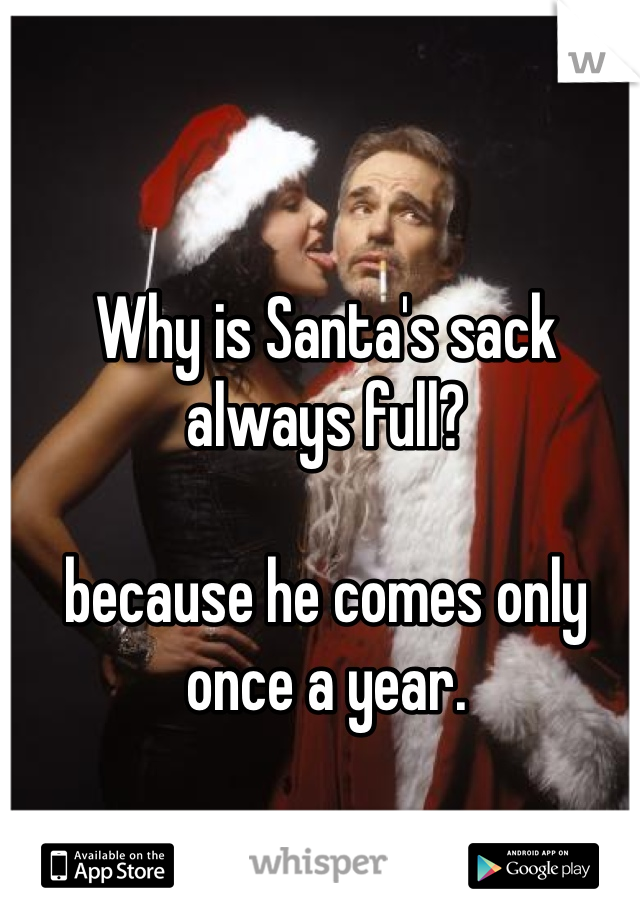 Why is Santa's sack always full?  because he comes only once a year.