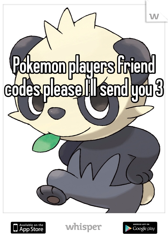 Pokemon players friend codes please I'll send you 3