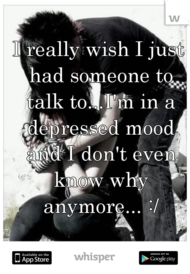 I really wish I just had someone to talk to...I'm in a depressed mood and I don't even know why anymore... :/