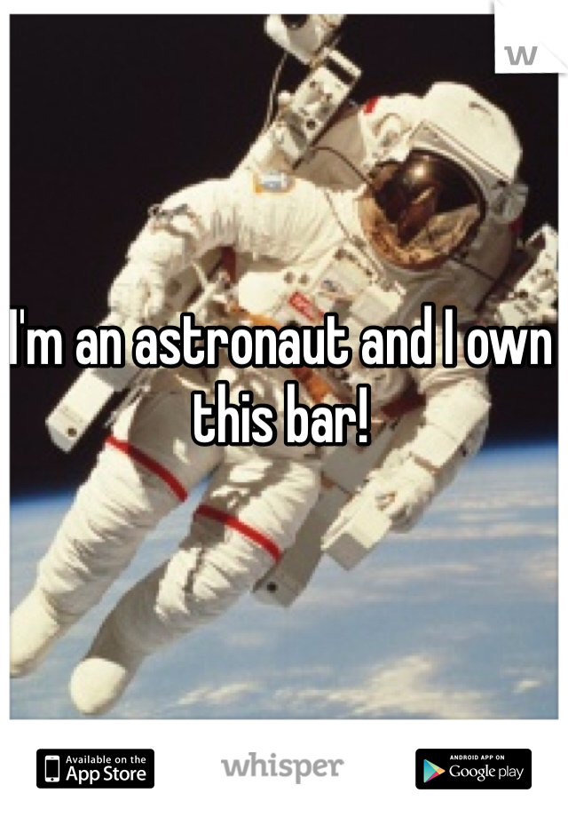 I'm an astronaut and I own this bar!