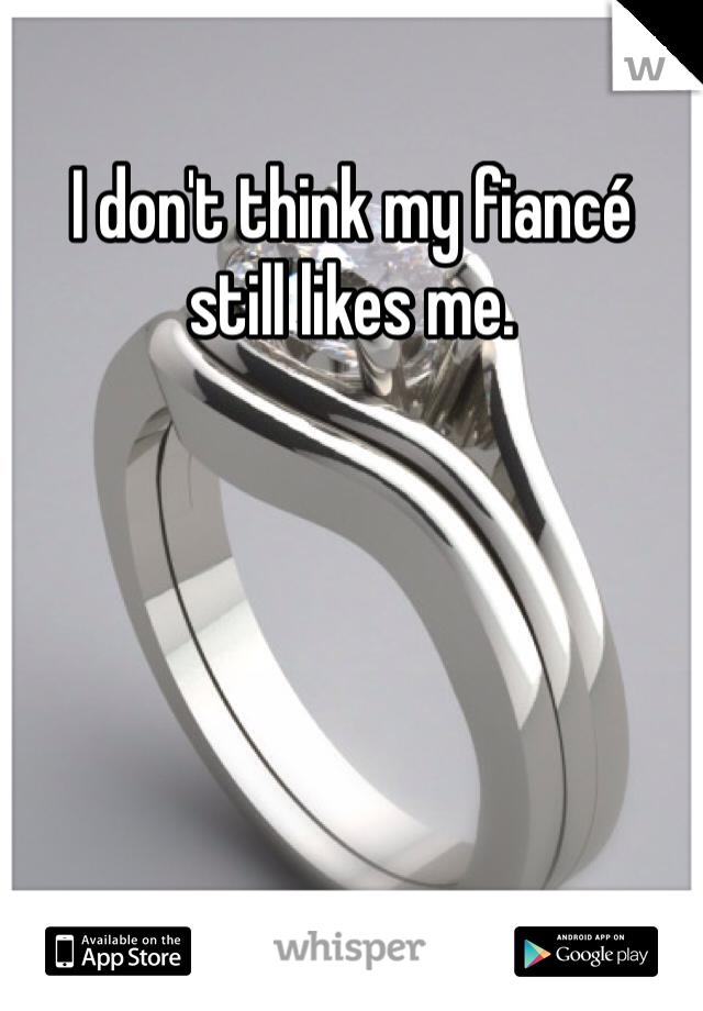 I don't think my fiancé  still likes me.