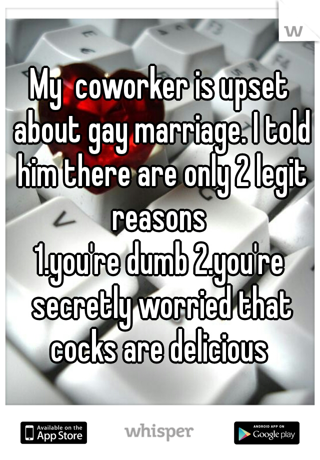 My  coworker is upset about gay marriage. I told him there are only 2 legit reasons  1.you're dumb 2.you're secretly worried that cocks are delicious