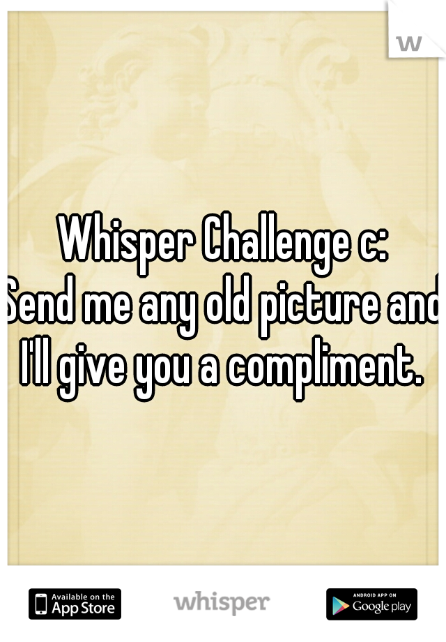 Whisper Challenge c:  Send me any old picture and I'll give you a compliment.