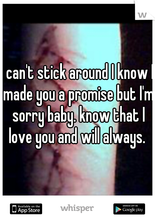 I can't stick around I know I made you a promise but I'm sorry baby. know that I love you and will always.