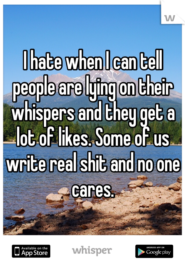 I hate when I can tell people are lying on their whispers and they get a lot of likes. Some of us write real shit and no one cares.