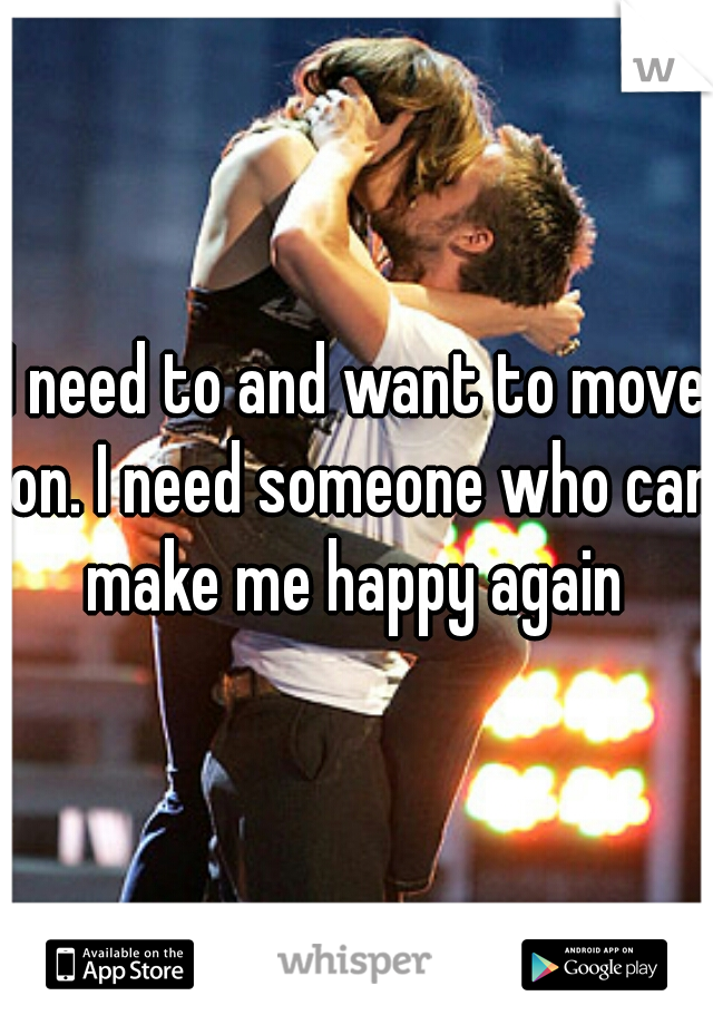 I need to and want to move on. I need someone who can make me happy again