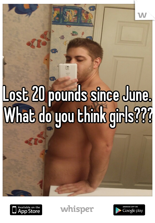 Lost 20 pounds since June. What do you think girls???