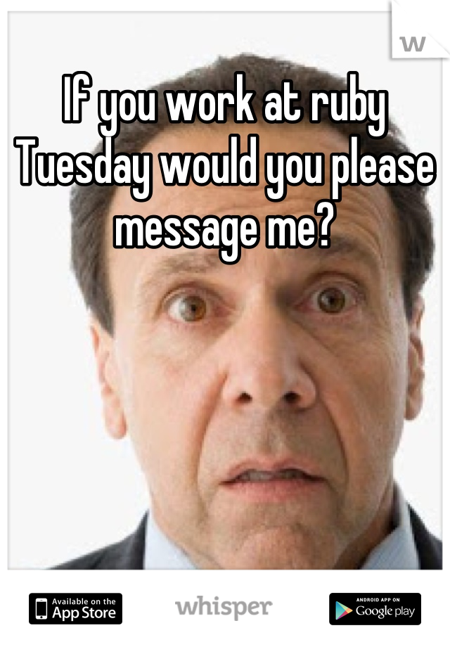 If you work at ruby Tuesday would you please message me?