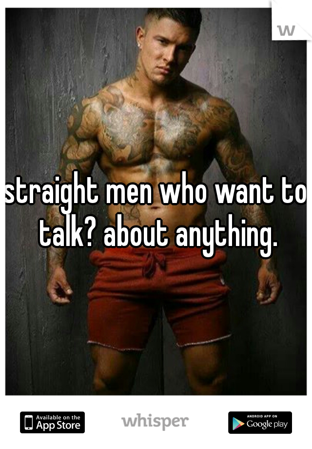 straight men who want to talk? about anything.