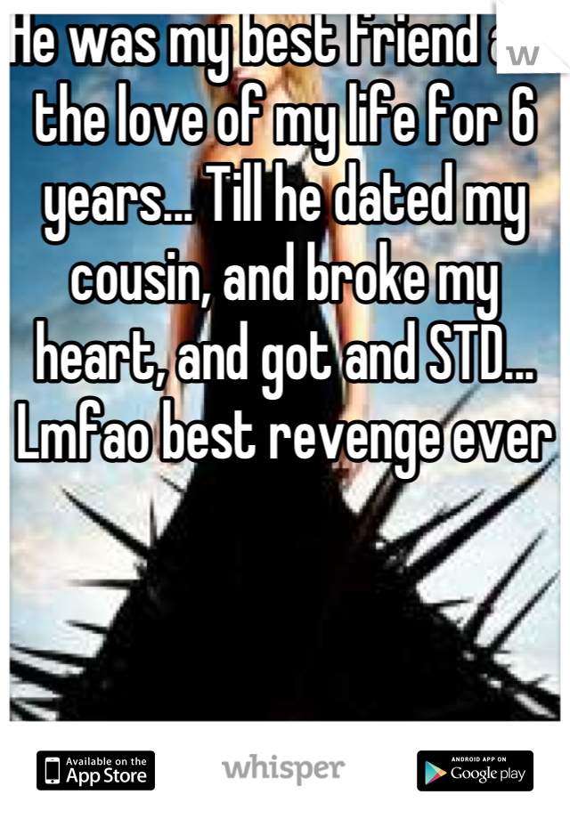 He was my best friend and the love of my life for 6 years... Till he dated my cousin, and broke my heart, and got and STD... Lmfao best revenge ever