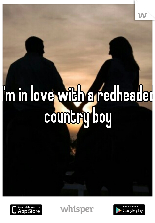 I'm in love with a redheaded country boy