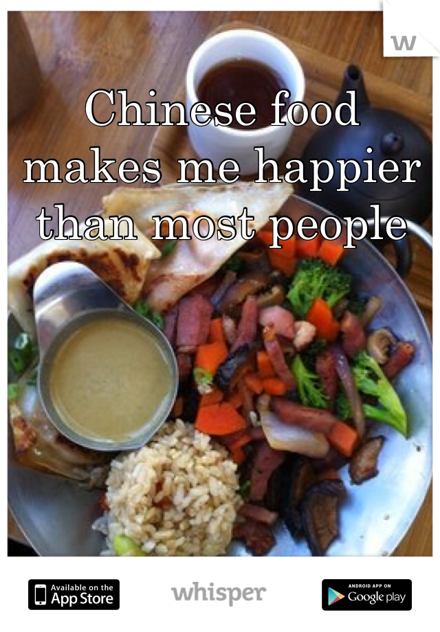 Chinese food makes me happier than most people