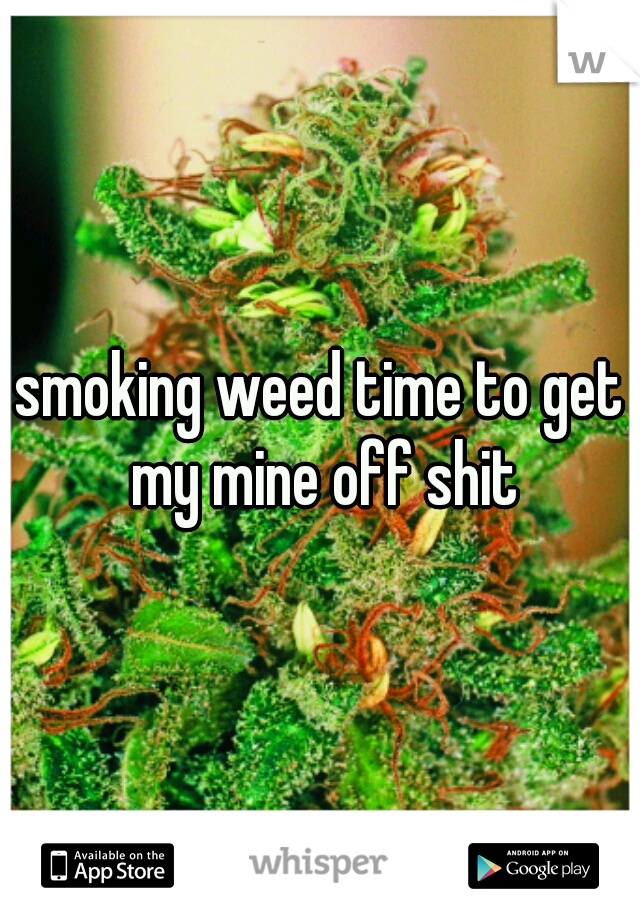 smoking weed time to get my mine off shit