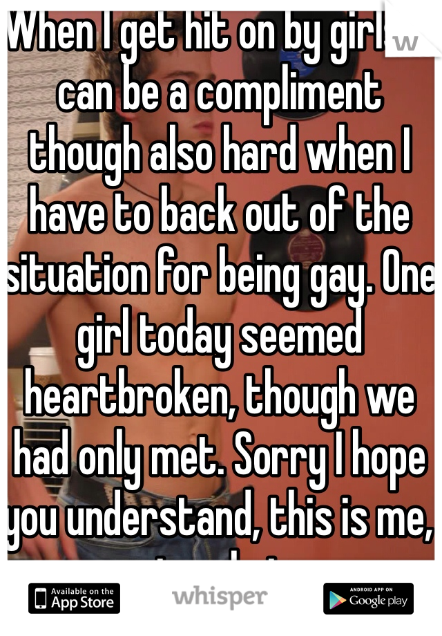 When I get hit on by girls it can be a compliment though also hard when I have to back out of the situation for being gay. One girl today seemed heartbroken, though we had only met. Sorry I hope you understand, this is me, not a choice.