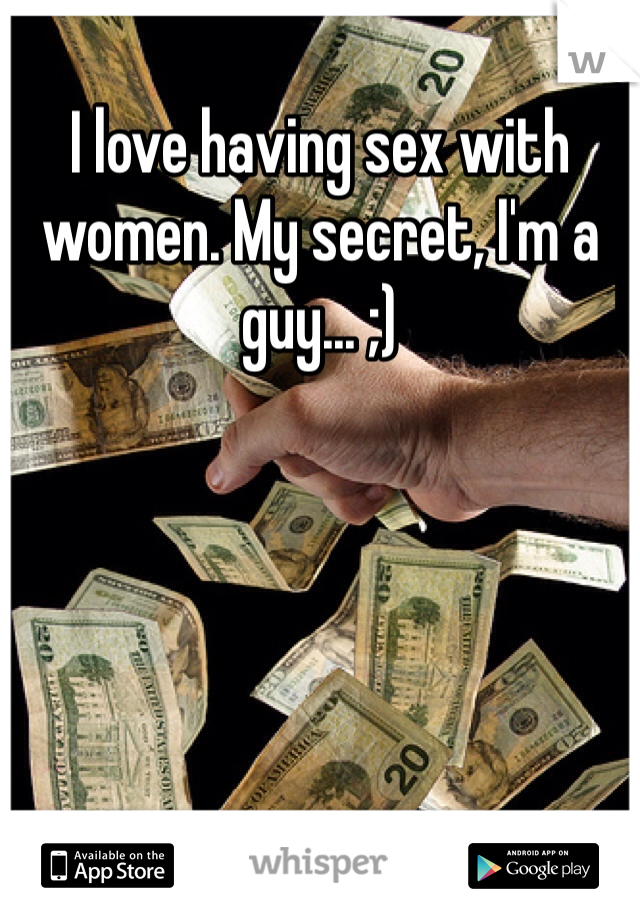 I love having sex with women. My secret, I'm a guy... ;)