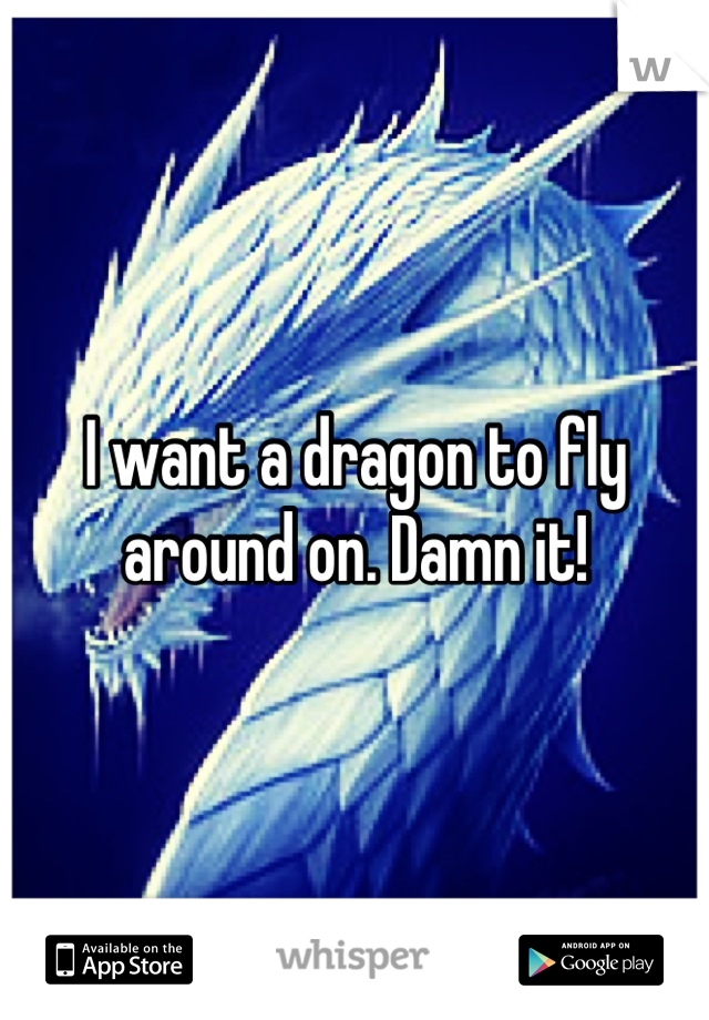 I want a dragon to fly around on. Damn it!