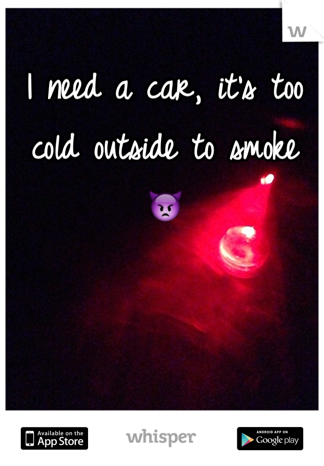 I need a car, it's too cold outside to smoke 👿