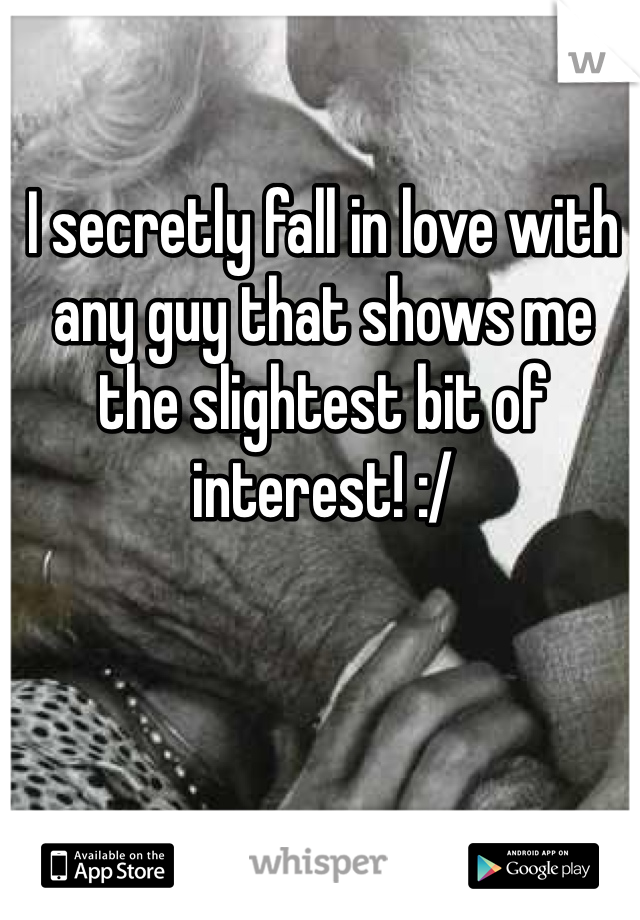 I secretly fall in love with any guy that shows me the slightest bit of interest! :/