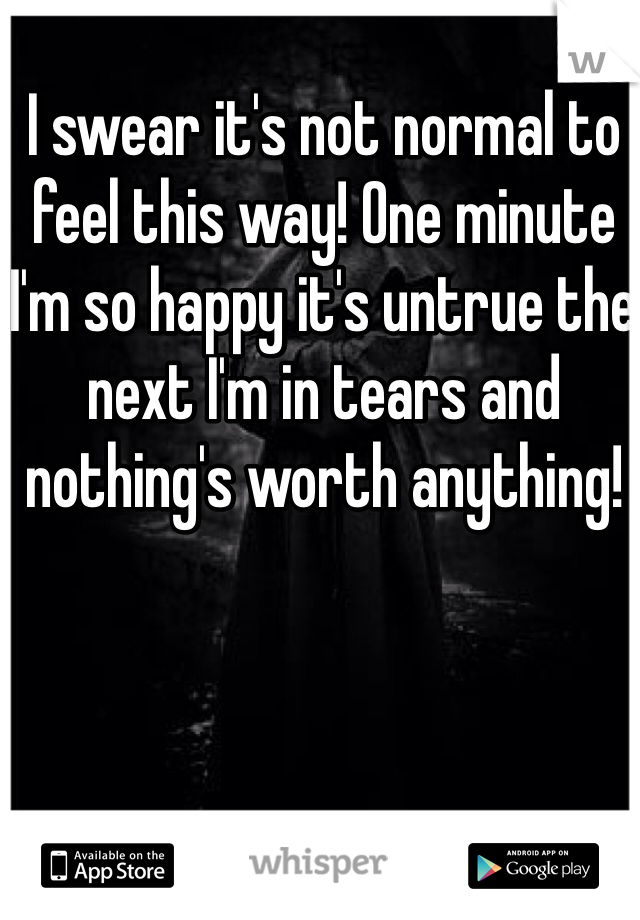 I swear it's not normal to feel this way! One minute I'm so happy it's untrue the next I'm in tears and nothing's worth anything!